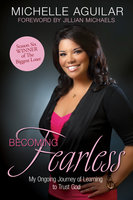 Becoming Fearless - My Ongoing Journey of Learning to Trust God - Michelle Aguilar