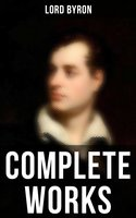 Complete Works: Poetry, Plays, Letters and Biographies: Don Juan, Childe Harold's Pilgrimage, Manfred, Cain… - Lord Byron