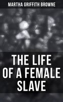 The Life of a Female Slave: Biographical Novel Based on a Real-Life Experiences - Martha Griffith Browne