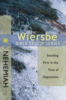 The Wiersbe Bible Study Series: Nehemiah - Standing Firm in the Face of Opposition - Warren W. Wiersbe