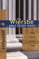 The Wiersbe Bible Study Series: Jeremiah: Taking a Stand for the Truth - Warren W. Wiersbe