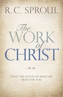 The Work of Christ: What the Events of Jesus' Life Mean for You - R. C. Sproul