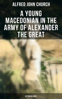 A Young Macedonian in the Army of Alexander the Great: Historical Novel - Alfred John Church
