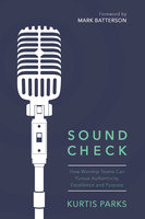 Sound Check - How Worship Teams Can Pursue Authenticity, Excellence and Purpose - Kurtis Parks