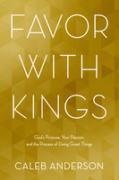 Favor with Kings - God's Purpose, Your Passion and the Process of Doing Great Things - Caleb Anderson