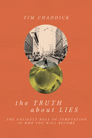 The Truth about Lies - The Unlikely Role of Temptation in Who You Will Become - Tim Chaddick