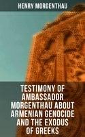 Testimony of Ambassador Morgenthau about Armenian Genocide and the Exodus of Greeks - Henry Morgenthau