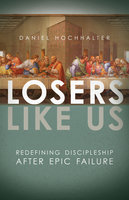 Losers Like Us - Redefining Discipleship after Epic Failure - Daniel Hochhalter