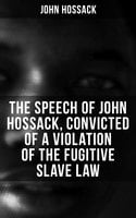 The Speech of John Hossack, Convicted of a Violation of the Fugitive Slave Law (Before Judge Drummond, Of The United States District Court, Chicago, Illinois) - John Hossack