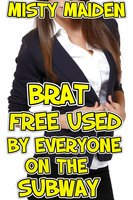 Brat Free Used by Everyone on the Subway - Misty Maiden