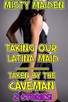 Taking our Latina maid/Taken by the caveman - Misty Maiden