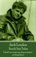 """South Sea Tales: """"I shall not waste my days trying to prolong them."""" - Jack London"""