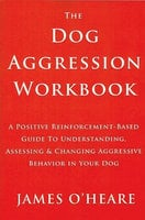 The Dog Aggression Workbook, 3rd Edition - James O'Heare
