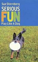 Serious Fun PLAY LIKE A DOG - Sue Sternberg