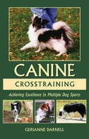 CANINE CROSSTRAINING Achieving Excellence In Multiple Dog Sports - Gerianne Darnell
