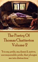 """The Poetry Of Thomas Chatterton - Vol 2 : """"It is my pride, my damn'd, native, unconquerable pride, that plunges me into distraction"""" - Thomas Chatterton"""