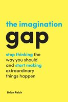 The Imagination Gap: Stop Thinking the Way You Should and Start Making Extraordinary Things Happen - Brian Reich