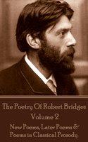 The Poetry Of Robert Bridges - Volume 2 : New Poems, Later Poems & Poems in Classical Prosody - Robert Bridges