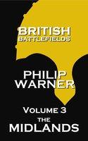 British Battlefields: Volume 3 - The Midlands: Battles That Changed The Course Of British History - Phillip Warner