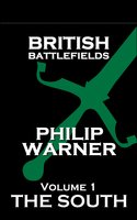 British Battlefields: Volume 1 - The South: Battles That Changed The Course Of British History - Phillip Warner