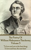 "The Poetry Of William Makepeace Thackeray: Volume 3 - ""To love and win is the best thing. To love and lose, the next best"" - William Makepeace Thackeray"