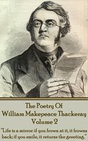 "The Poetry Of William Makepeace Thackeray: Volume 2 - ""Life is a mirror: if you frown at it, it frowns back; if you smile, it returns the greeting"" - William Makepeace Thackeray"