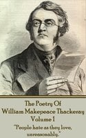 "The Poetry Of William Makepeace Thackeray : Volume 1 - ""People hate as they love, unreasonably."" - William Makepeace Thackeray"
