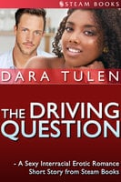 The Driving Question - A Sexy Interracial Erotic Romance Short Story from Steam Books - Steam Books, Dara Tulen