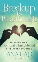 Breakup to Breakthrough - 10 Steps to a Spiritually Enlightened Life After Divorce - Lana Gajic
