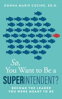 So You Want to Be A Superintendent - Become the Leader You Were Meant to Be - Donna Cozine
