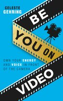 Be You On Video: Own Your Energy and Voice in Front of the Camera - Celeste Gehring