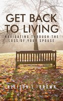 Get Back to Living: Navigating Through the Loss of Your Spouse - Allison Brown