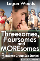Threesomes, Foursomes and Moresomes - A Sexy Bundle of 3 Intense Group Sex Erotic Stories from Steam Books - Steam Books, Logan Woods