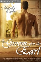 A Groom For the Earl - A Sexy Gay M/M BDSM Historical Victorian-Era Erotic Romance Short Story From Steam Books - Steam Books, Melody Lewis