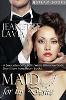 Maid For His Desire - A Sexy Billionaire Short Story from Steam Books - Steam Books, Jeanette Lavia