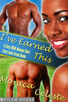 I've Earned This - A Sexy MFM Threesome Group Sex Menage Short Story from Steam Books - Steam Books, Monica Celeste