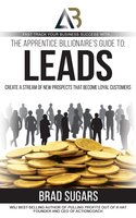The Apprentice Billionaire's Guide to Leads: Create a Stream of New Prospects that Become Loyal Customers - Brad Sugars