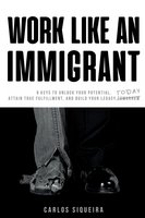 Work Like An Immigrant - 9 Keys to Unlock Your Potential, Attain True Fulfillment and Build Your Legacy Today - Carlos Siqueira