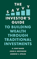 The Savvy Investor's Guide to Building Wealth Through Traditional Investments - John R. Nofsinger, H. Kent Baker, Andrew C. Spieler