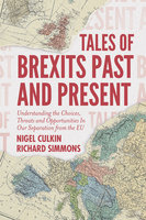 Tales of Brexits Past and Present: Understanding the Choices, Threats and Opportunities In Our Separation from the EU - Richard Simmons, Nigel Culkin