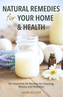 Natural Remedies for Your Home & Health - DIY Essential Oils Recipes for Cleaning, Beauty, and Wellness: DIY Essential Oils Recipes for Cleaning, Beauty, and Wellness (Natural Life Guide) - Laura Ascher