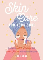 Skincare for Your Soul - Achieving Outer Beauty and Inner Peace with Korean Skincare (Korean Skin Care Beauty Guide) - Jude Chao