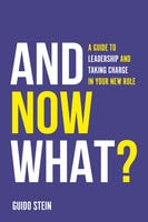 And Now What?: A Guide to Leadership and Taking Charge in Your New Role - Guido Stein