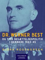Dr. Werner Best og tysk besættelsespolitik i Danmark 1943-45 - Bjørn Rosengreen