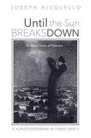 Until the Sun Breaks Down: A Künstlerroman in Three Parts - III. Blue Fields of Heaven - Joseph Nicolello
