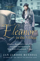 Eleanor in the Village: Eleanor Roosevelt's Search for Freedom and Identity in New York's Greenwich Village - Jan Jarboe Russell
