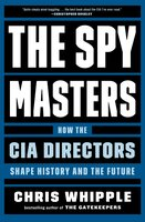 The Spymasters: How the CIA Directors Shape History and the Future - Chris Whipple