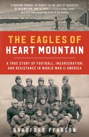 The Eagles of Heart Mountain : A True Story of Football, Incarceration and Resistance in World War II America - Bradford Pearson