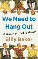 We Need to Hang Out: A Memoir of Making Friends - Billy Baker