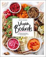 Vegan Boards: 50 Gorgeous Plant-Based Snack, Meal, and Dessert Boards for All Occasions - Kate Kasbee